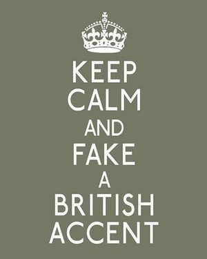 Keep calm and fake brit accent
